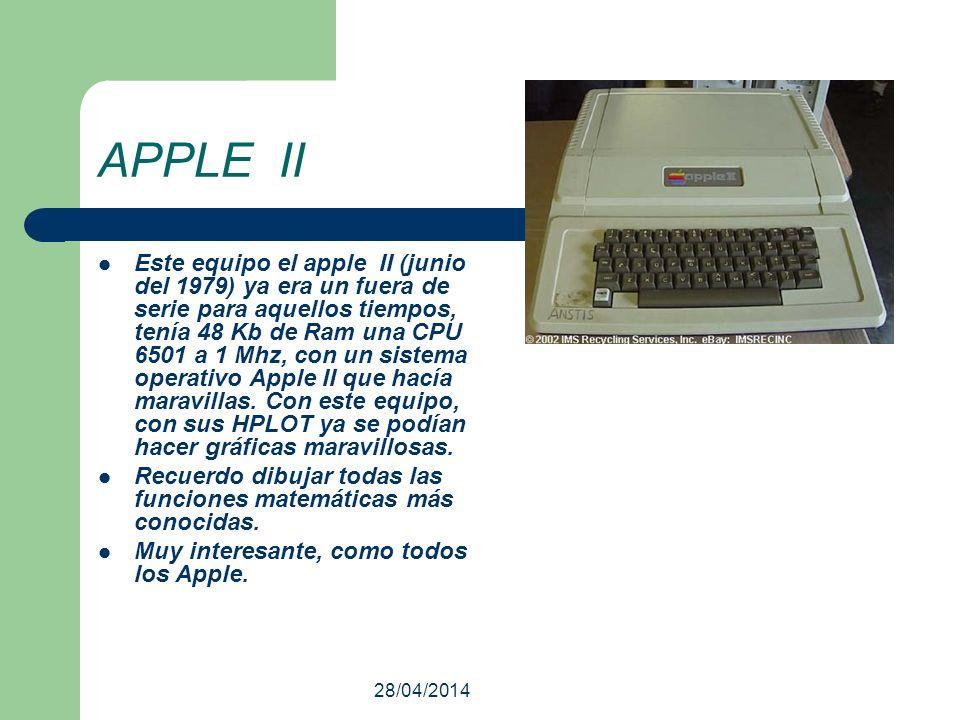 28/04/2014 APPLE II Este equipo el apple II (junio del 1979) ya era un fuera de serie para aquellos tiempos, tenía 48 Kb de Ram una CPU 6501 a 1 Mhz,