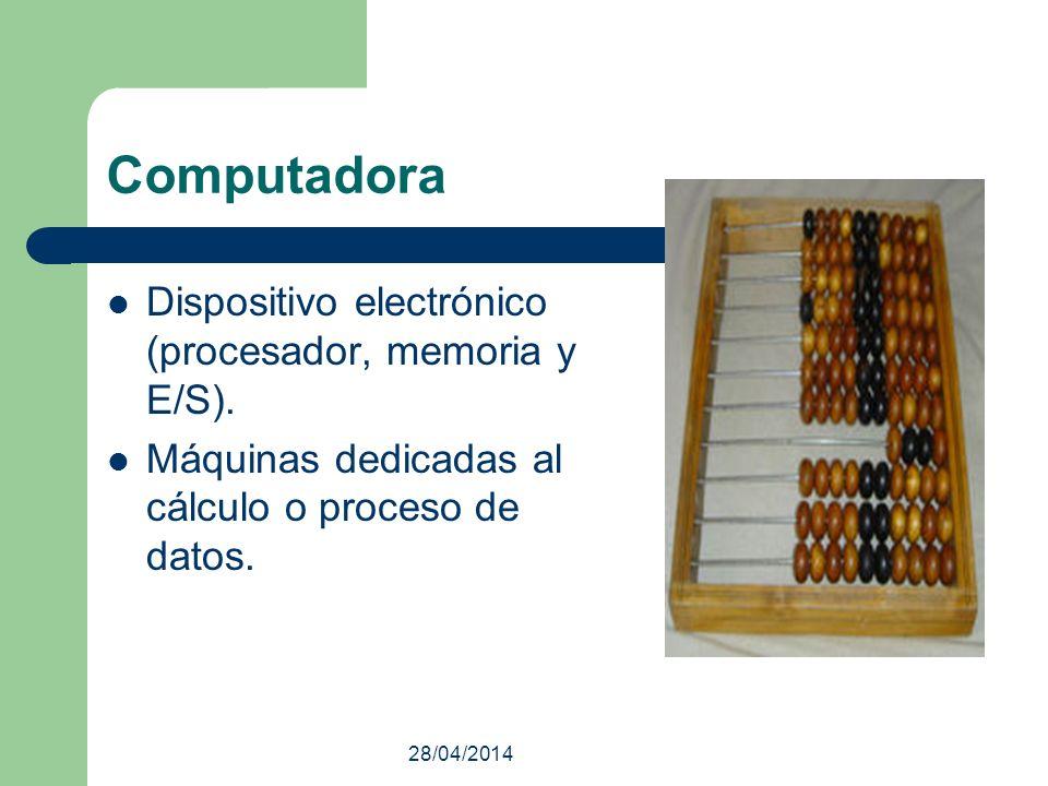 28/04/2014 Computadora Dispositivo electrónico (procesador, memoria y E/S). Máquinas dedicadas al cálculo o proceso de datos.