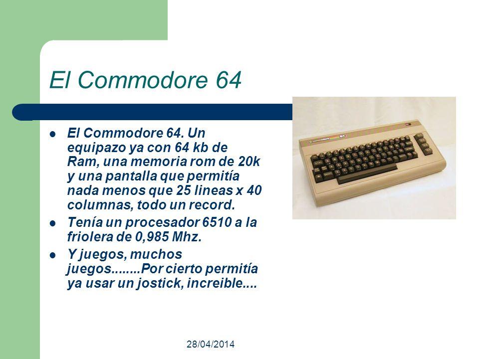 28/04/2014 El Commodore 64 El Commodore 64. Un equipazo ya con 64 kb de Ram, una memoria rom de 20k y una pantalla que permitía nada menos que 25 line