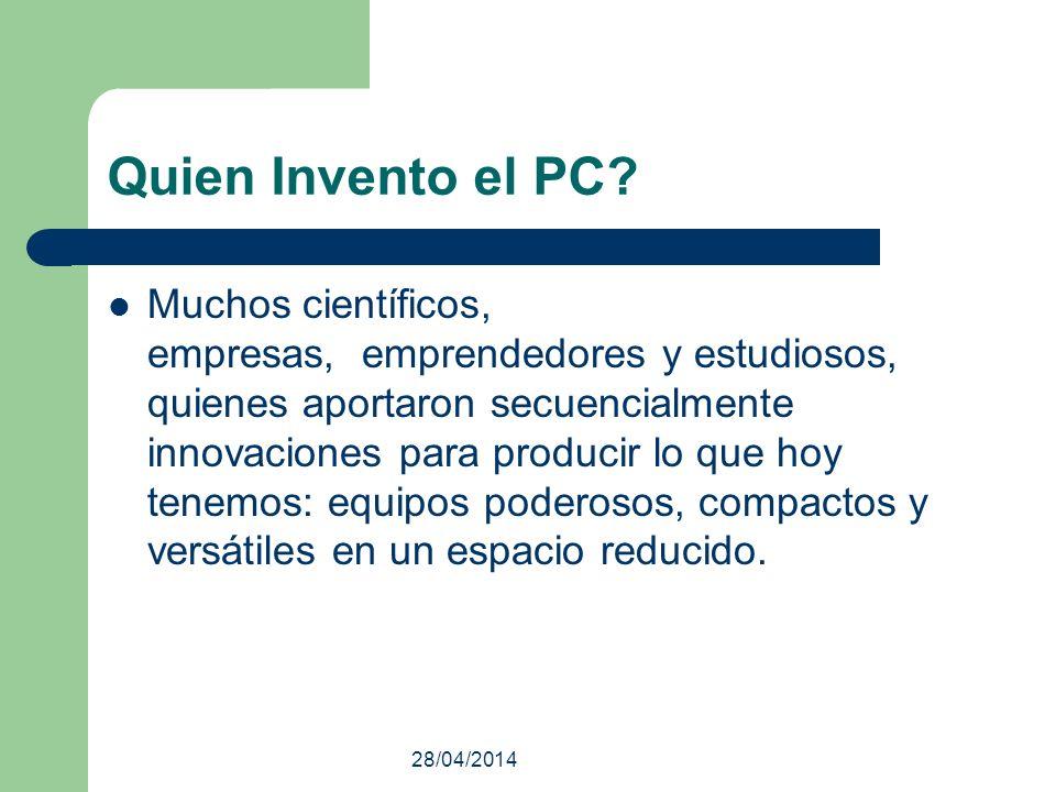 28/04/2014 Quien Invento el PC? Muchos científicos, empresas, emprendedores y estudiosos, quienes aportaron secuencialmente innovaciones para producir