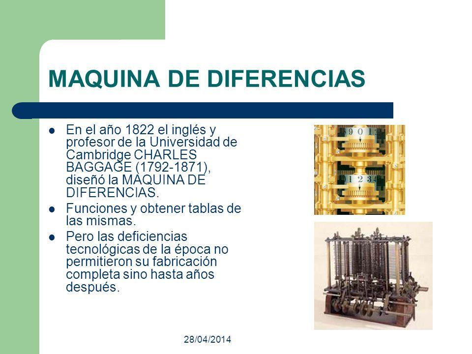 28/04/2014 MAQUINA DE DIFERENCIAS En el año 1822 el inglés y profesor de la Universidad de Cambridge CHARLES BAGGAGE (1792-1871), diseñó la MAQUINA DE