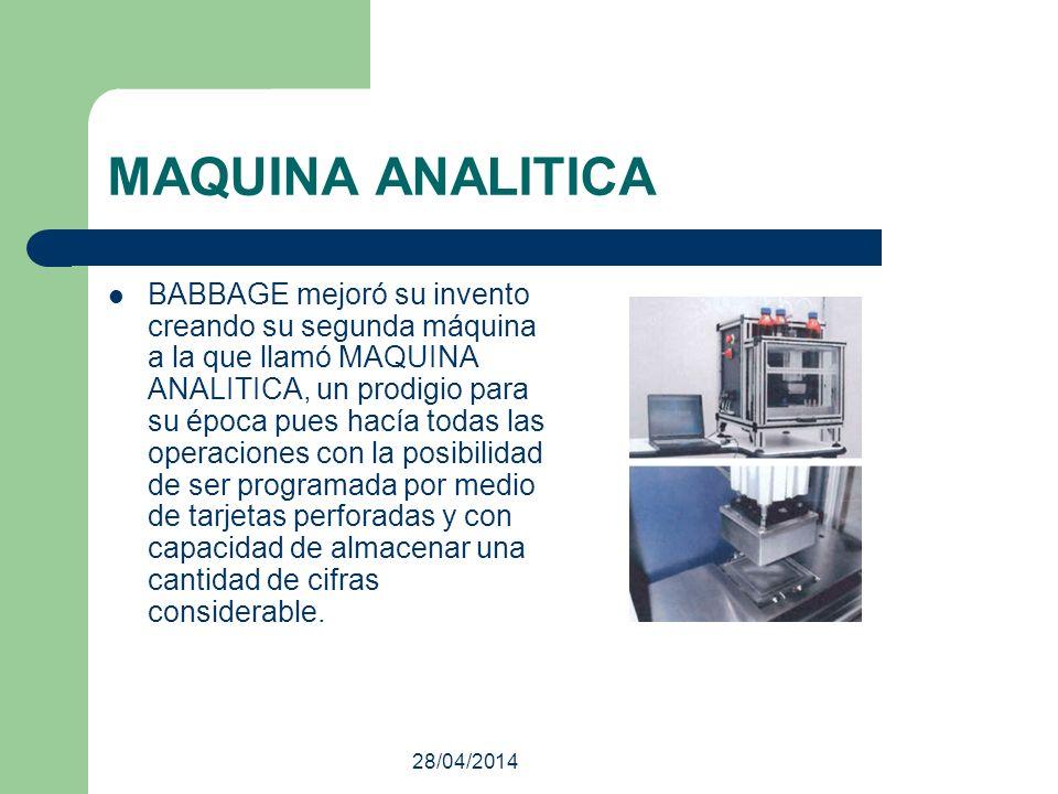 28/04/2014 MAQUINA ANALITICA BABBAGE mejoró su invento creando su segunda máquina a la que llamó MAQUINA ANALITICA, un prodigio para su época pues hac