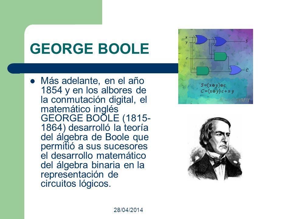 28/04/2014 GEORGE BOOLE Más adelante, en el año 1854 y en los albores de la conmutación digital, el matemático inglés GEORGE BOOLE (1815- 1864) desarr