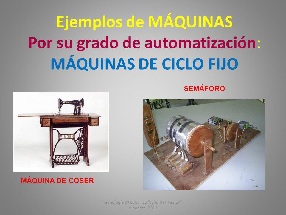 Ejemplos de MÁQUINAS Por su grado de automatización: MÁQUINAS DE CICLO FIJO SEMÁFORO MÁQUINA DE COSER Tecnología 3º ESO. IES