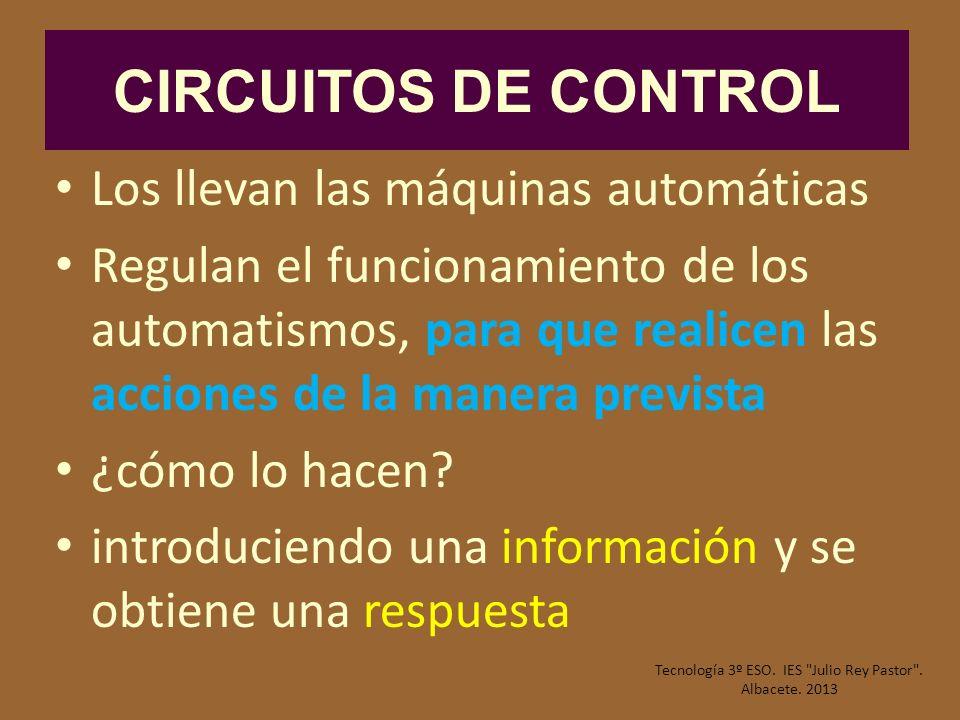 CIRCUITOS DE CONTROL Los llevan las máquinas automáticas Regulan el funcionamiento de los automatismos, para que realicen las acciones de la manera pr