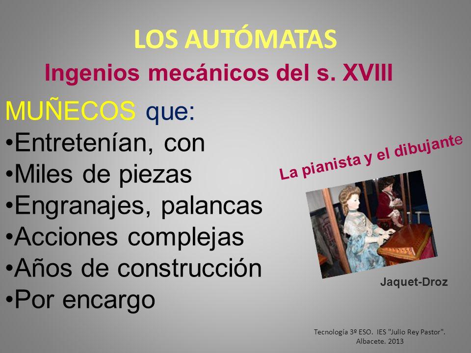 LOS AUTÓMATAS Ingenios mecánicos del s. XVIII MUÑECOS que: Entretenían, con Miles de piezas Engranajes, palancas Acciones complejas Años de construcci