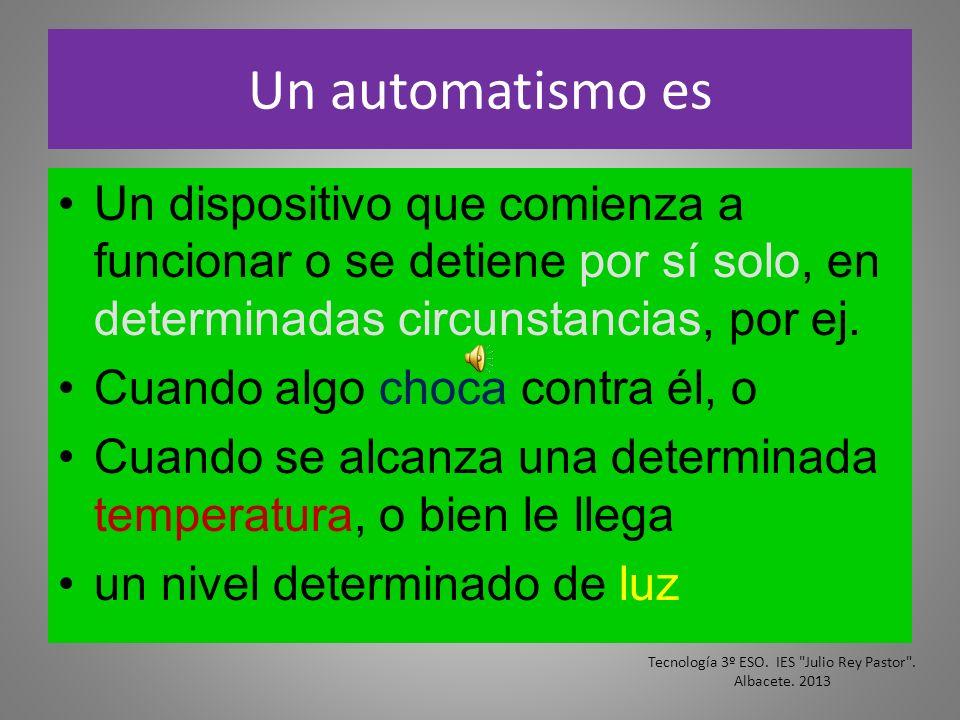 Un automatismo es Un dispositivo que comienza a funcionar o se detiene por sí solo, en determinadas circunstancias, por ej. Cuando algo choca contra é