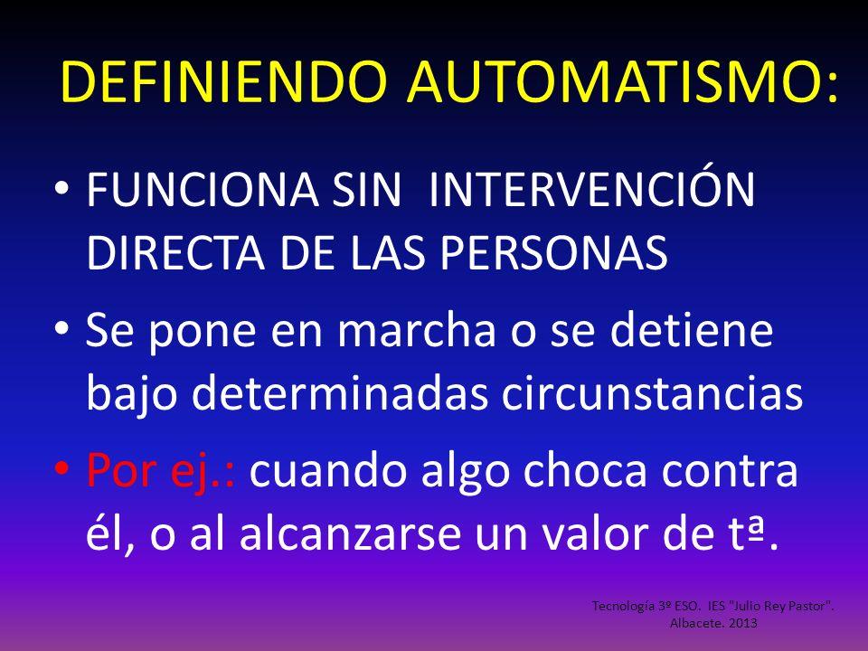 DEFINIENDO AUTOMATISMO: FUNCIONA SIN INTERVENCIÓN DIRECTA DE LAS PERSONAS Se pone en marcha o se detiene bajo determinadas circunstancias Por ej.: cua