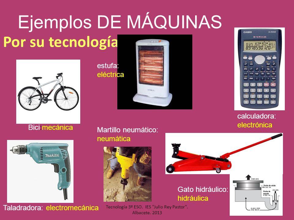 Ejemplos DE MÁQUINAS Por su tecnología Bici:mecánica estufa: eléctrica calculadora: electrónica Taladradora: electromecánica Gato hidráulico: hidráuli