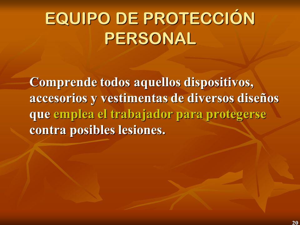 20 EQUIPO DE PROTECCIÓN PERSONAL Comprende todos aquellos dispositivos, accesorios y vestimentas de diversos diseños que emplea el trabajador para pro