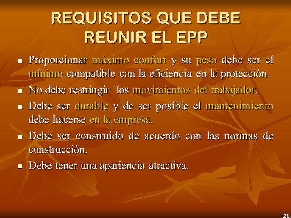 21 REQUISITOS QUE DEBE REUNIR EL EPP Proporcionar máximo confort y su peso debe ser el mínimo compatible con la eficiencia en la protección. Proporcio