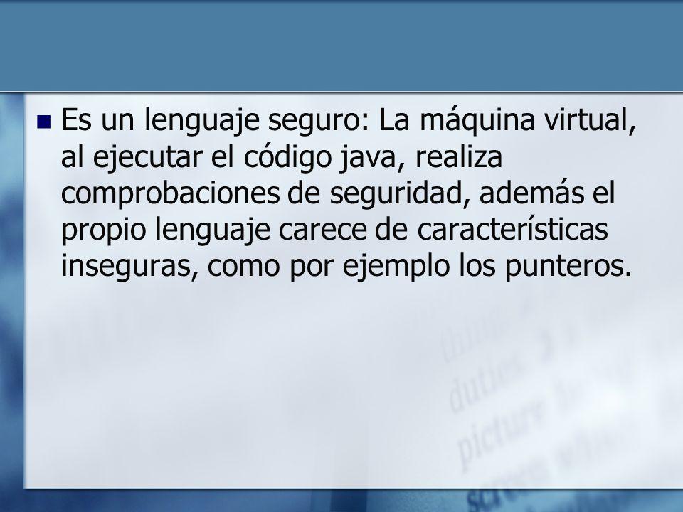 Es un lenguaje seguro: La máquina virtual, al ejecutar el código java, realiza comprobaciones de seguridad, además el propio lenguaje carece de características inseguras, como por ejemplo los punteros.
