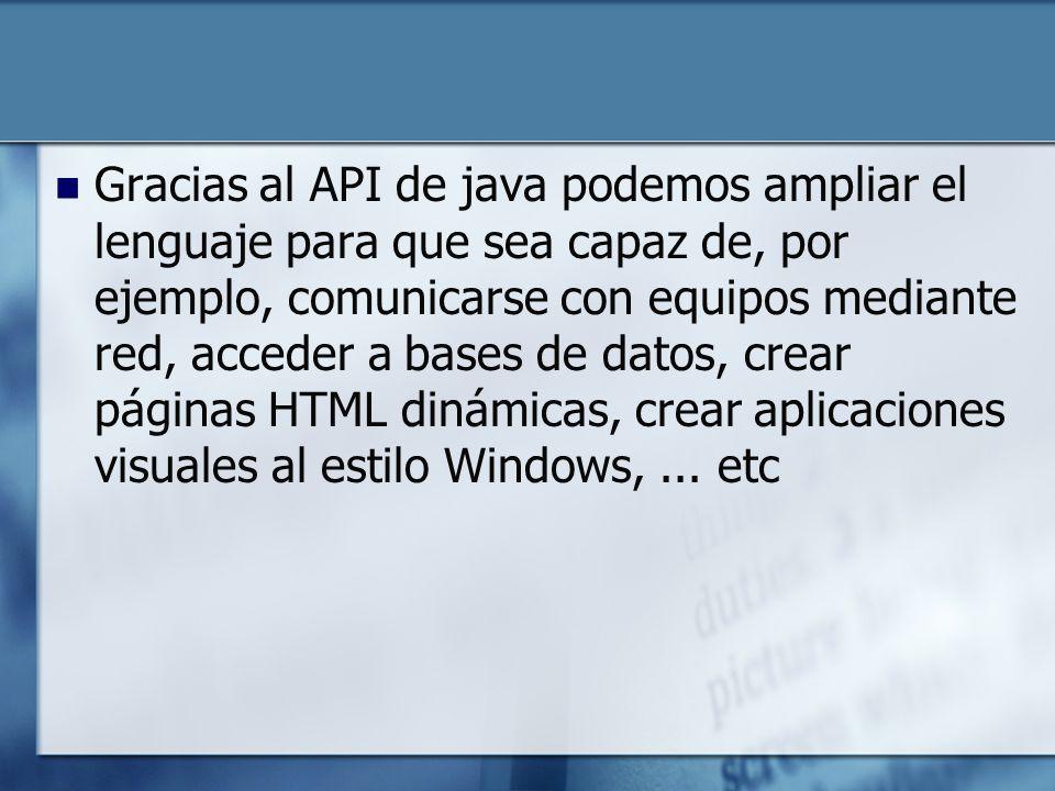 Gracias al API de java podemos ampliar el lenguaje para que sea capaz de, por ejemplo, comunicarse con equipos mediante red, acceder a bases de datos, crear páginas HTML dinámicas, crear aplicaciones visuales al estilo Windows,...