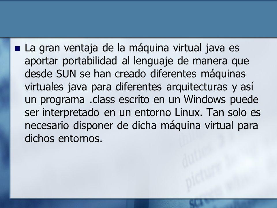 La gran ventaja de la máquina virtual java es aportar portabilidad al lenguaje de manera que desde SUN se han creado diferentes máquinas virtuales java para diferentes arquitecturas y así un programa.class escrito en un Windows puede ser interpretado en un entorno Linux.
