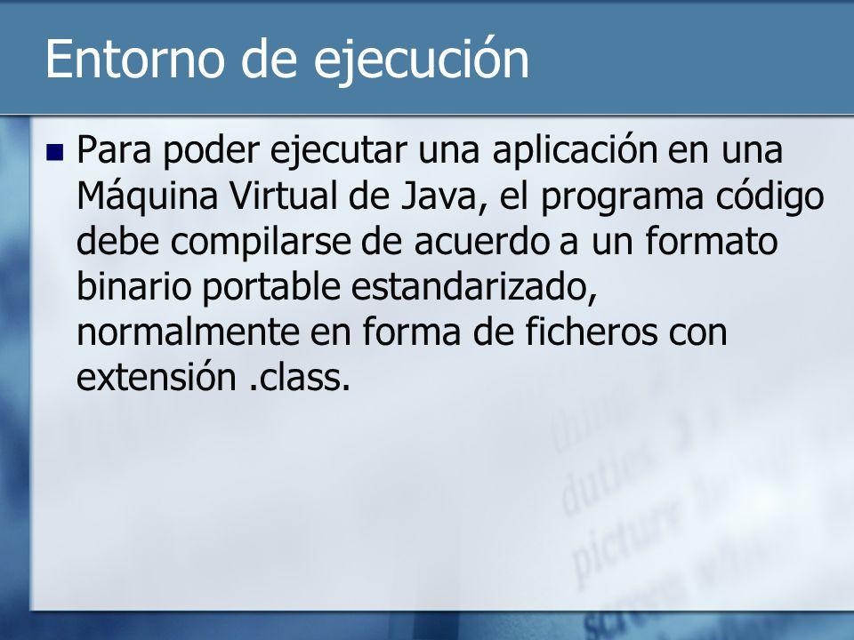 Entorno de ejecución Para poder ejecutar una aplicación en una Máquina Virtual de Java, el programa código debe compilarse de acuerdo a un formato binario portable estandarizado, normalmente en forma de ficheros con extensión.class.
