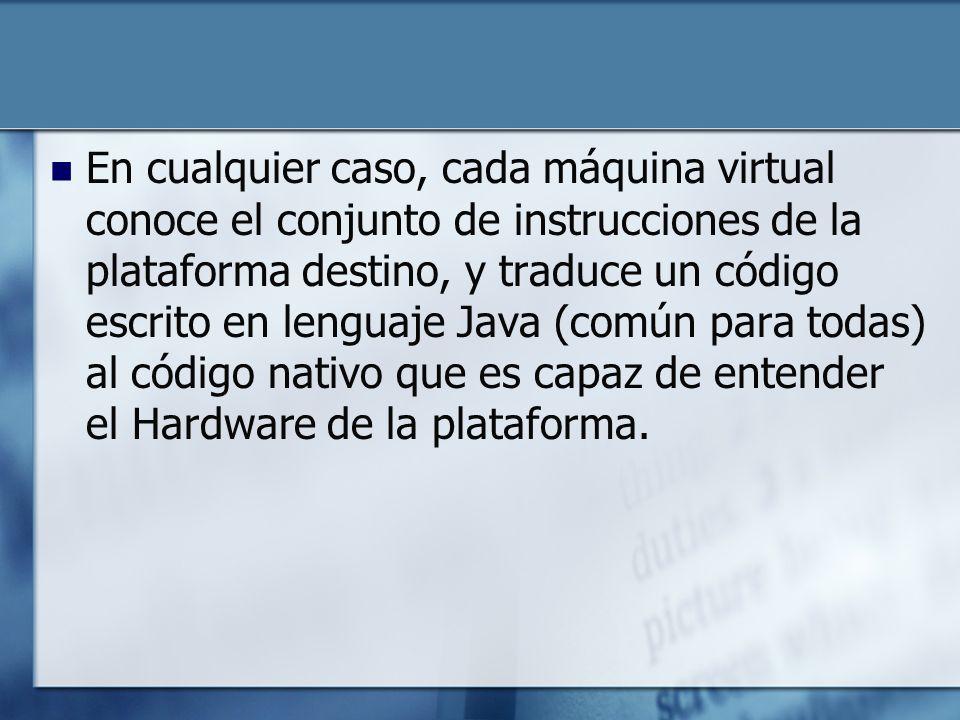 En cualquier caso, cada máquina virtual conoce el conjunto de instrucciones de la plataforma destino, y traduce un código escrito en lenguaje Java (común para todas) al código nativo que es capaz de entender el Hardware de la plataforma.