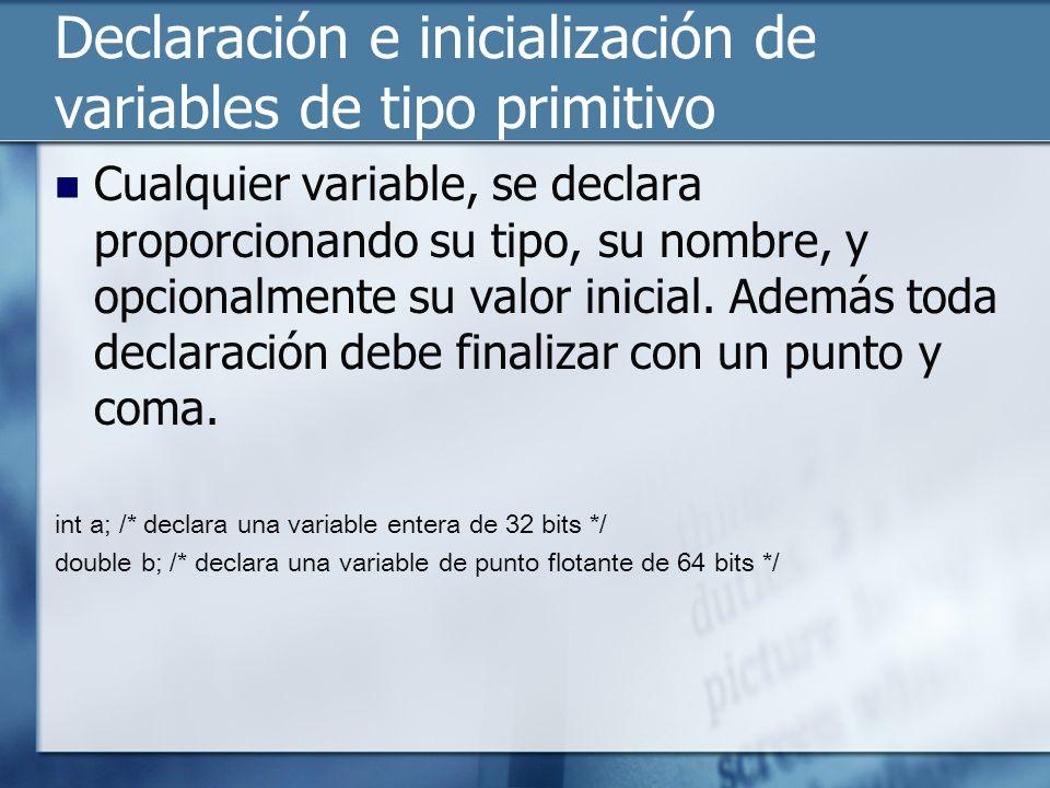 Declaración e inicialización de variables de tipo primitivo Cualquier variable, se declara proporcionando su tipo, su nombre, y opcionalmente su valor inicial.