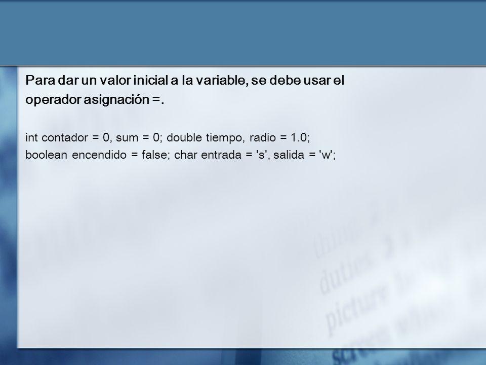 Para dar un valor inicial a la variable, se debe usar el operador asignación =.