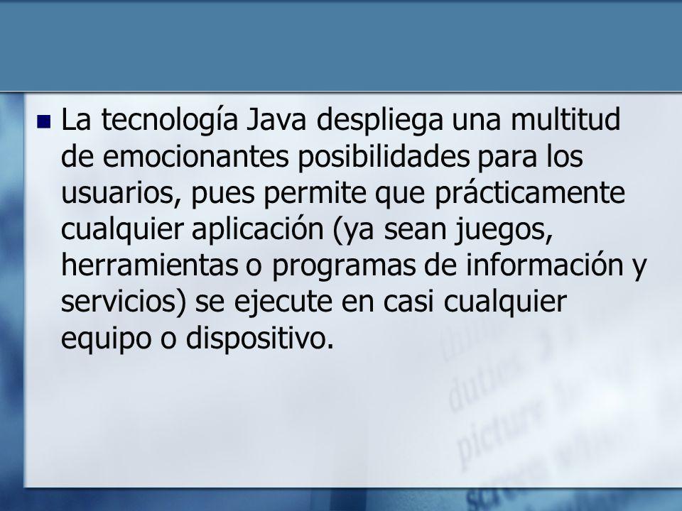 La tecnología Java despliega una multitud de emocionantes posibilidades para los usuarios, pues permite que prácticamente cualquier aplicación (ya sean juegos, herramientas o programas de información y servicios) se ejecute en casi cualquier equipo o dispositivo.