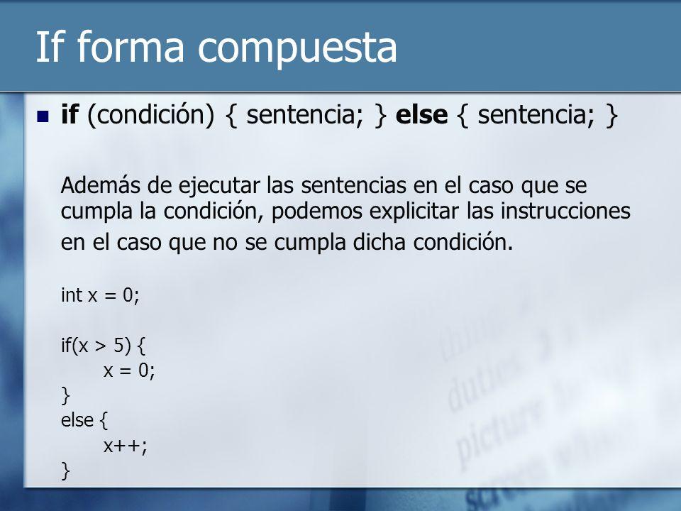If forma compuesta if (condición) { sentencia; } else { sentencia; } Además de ejecutar las sentencias en el caso que se cumpla la condición, podemos explicitar las instrucciones en el caso que no se cumpla dicha condición.