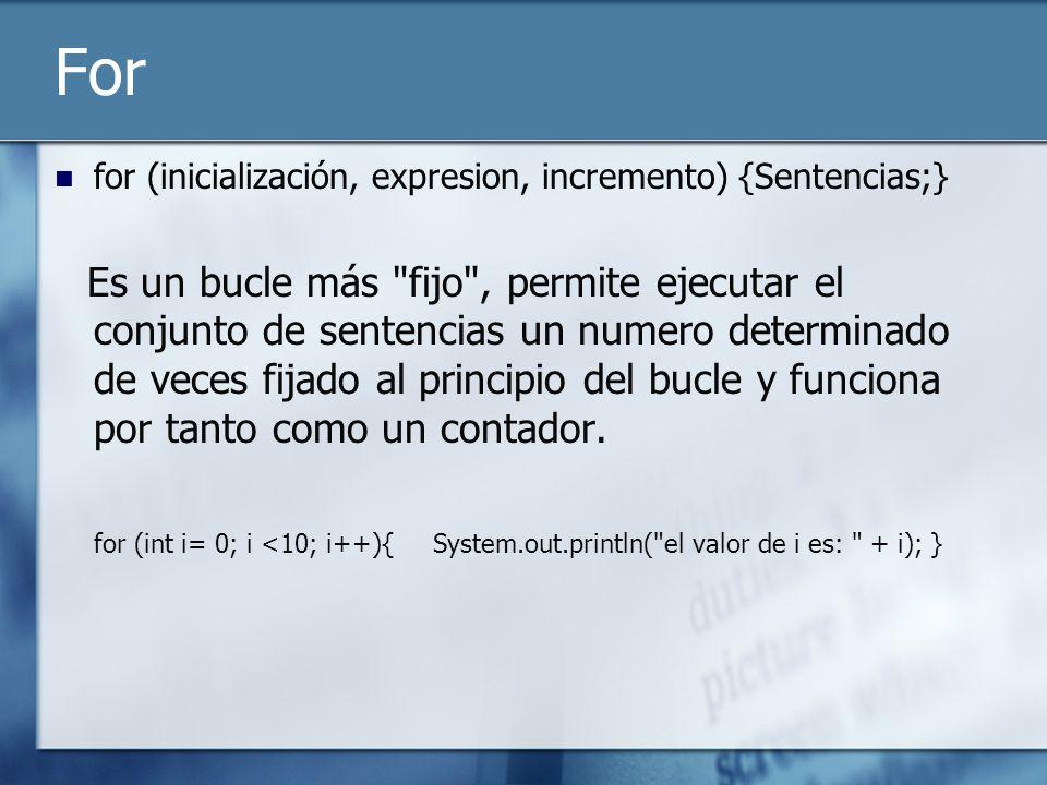 For for (inicialización, expresion, incremento) {Sentencias;} Es un bucle más fijo , permite ejecutar el conjunto de sentencias un numero determinado de veces fijado al principio del bucle y funciona por tanto como un contador.