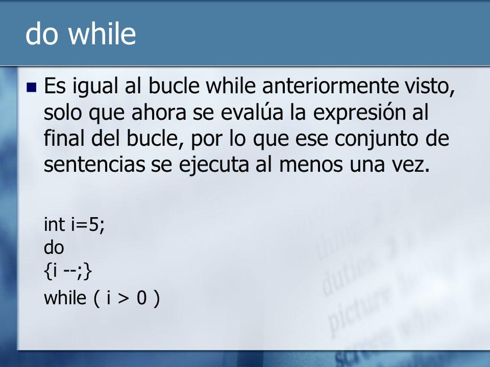 do while Es igual al bucle while anteriormente visto, solo que ahora se evalúa la expresión al final del bucle, por lo que ese conjunto de sentencias se ejecuta al menos una vez.