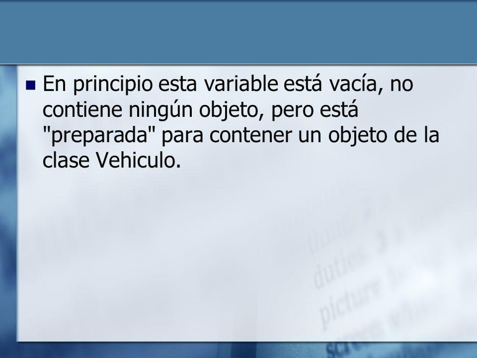 En principio esta variable está vacía, no contiene ningún objeto, pero está preparada para contener un objeto de la clase Vehiculo.