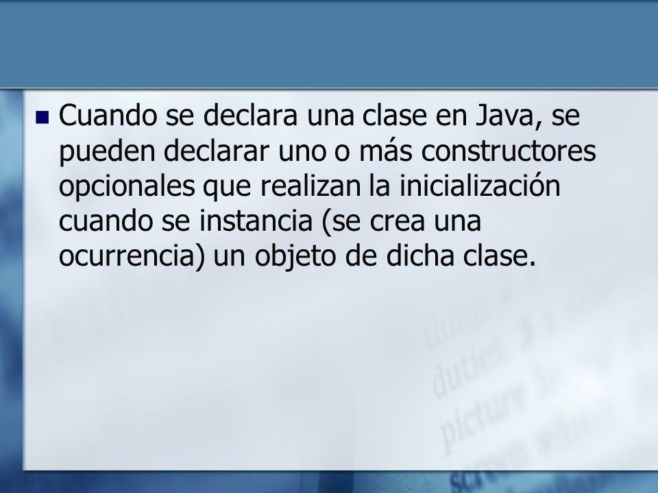 Cuando se declara una clase en Java, se pueden declarar uno o más constructores opcionales que realizan la inicialización cuando se instancia (se crea una ocurrencia) un objeto de dicha clase.