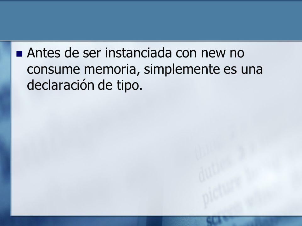 Antes de ser instanciada con new no consume memoria, simplemente es una declaración de tipo.