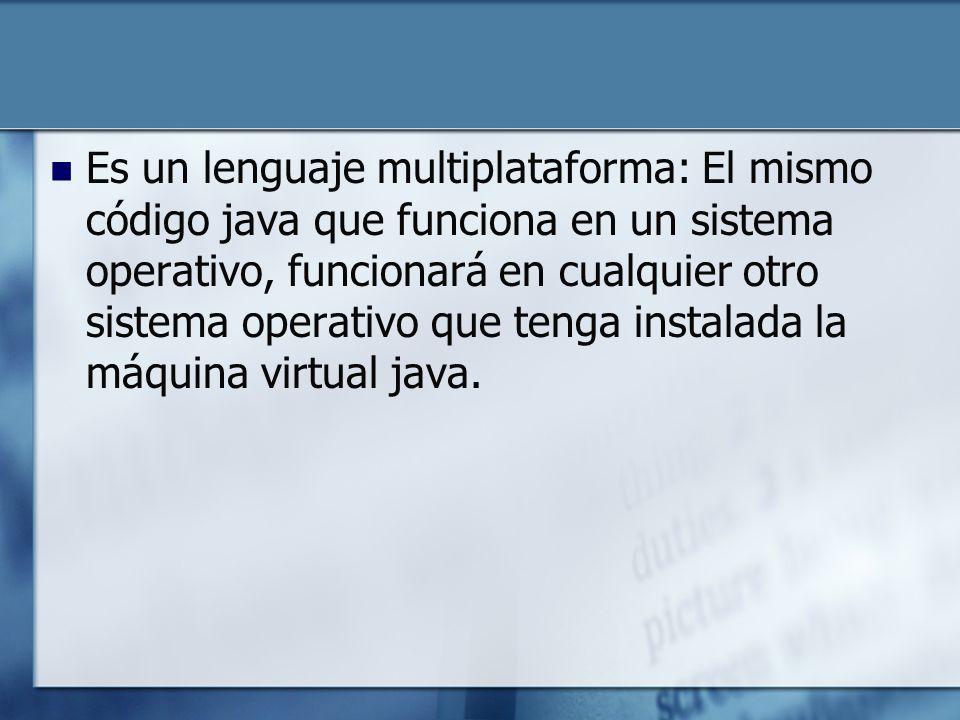 Es un lenguaje multiplataforma: El mismo código java que funciona en un sistema operativo, funcionará en cualquier otro sistema operativo que tenga instalada la máquina virtual java.