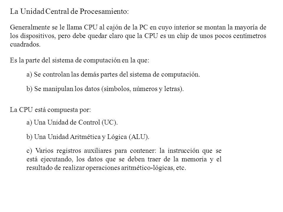 La Unidad de Control (UC): Coordina y controla las otras partes del sistema de computación: lee un programa almacenado, instrucción por instrucción, y ordena a otros componentes del sistema de computación que realicen las tareas que pide el programa.