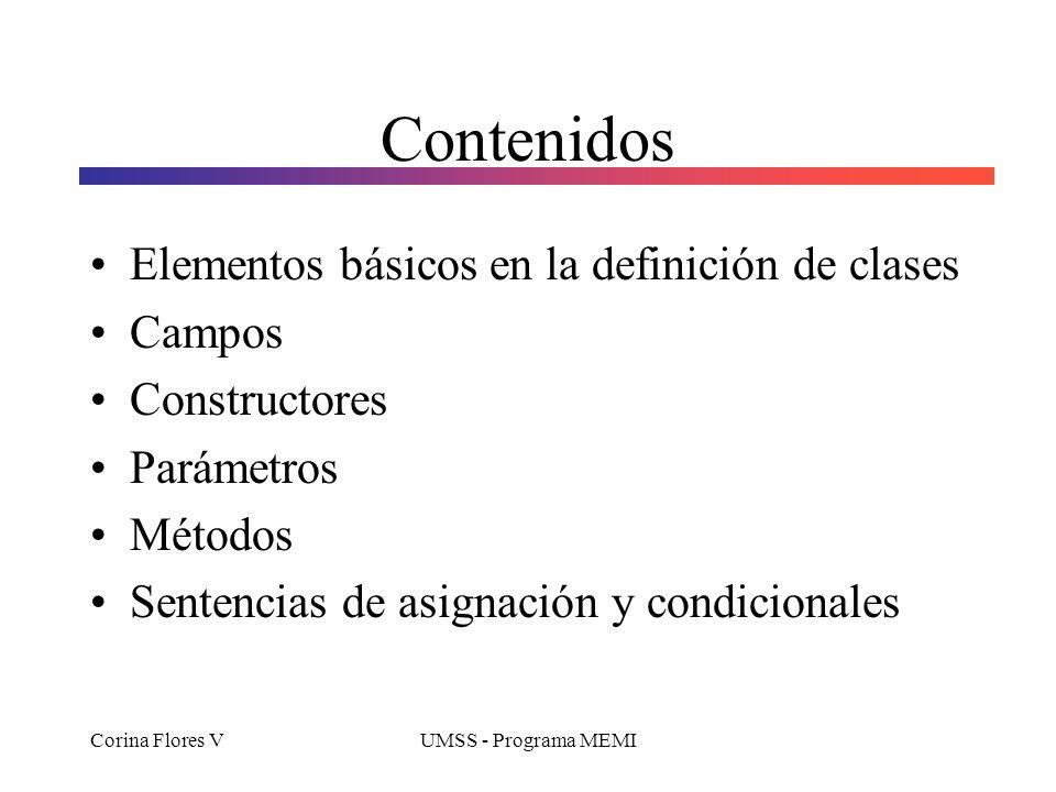 Corina Flores VUMSS - Programa MEMI Contenidos Elementos básicos en la definición de clases Campos Constructores Parámetros Métodos Sentencias de asignación y condicionales