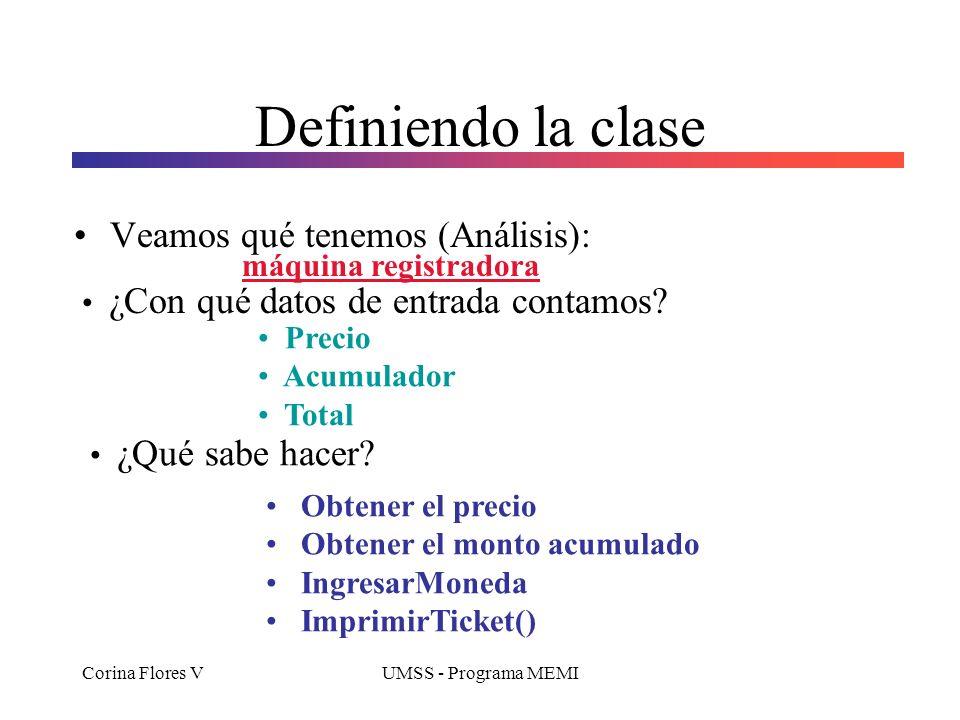 Corina Flores VUMSS - Programa MEMI Definiendo la clase Veamos qué tenemos (Análisis): Precio Acumulador Total máquina registradora ¿Con qué datos de entrada contamos.