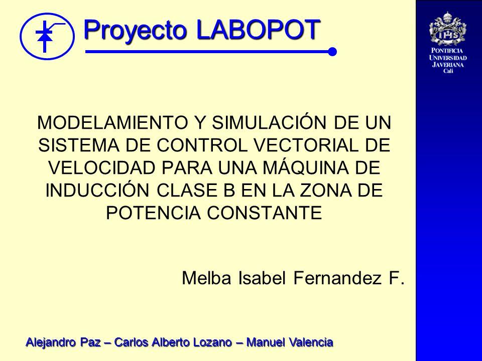 Proyecto LABOPOT Alejandro Paz – Carlos Alberto Lozano – Manuel Valencia MODELAMIENTO Y SIMULACIÓN DE UN SISTEMA DE CONTROL VECTORIAL DE VELOCIDAD PAR