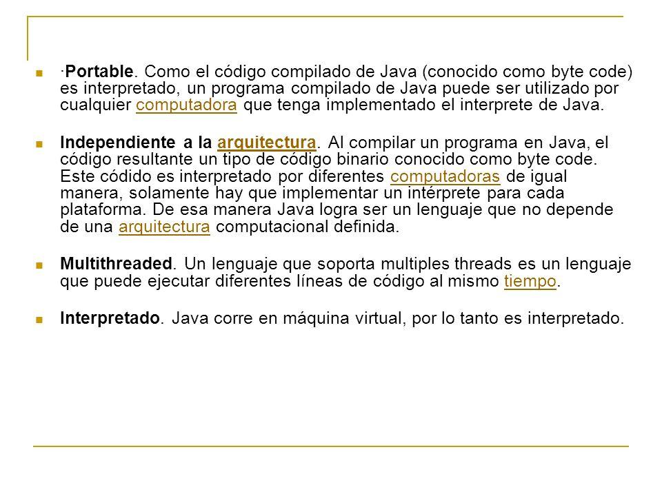 ·Portable. Como el código compilado de Java (conocido como byte code) es interpretado, un programa compilado de Java puede ser utilizado por cualquier