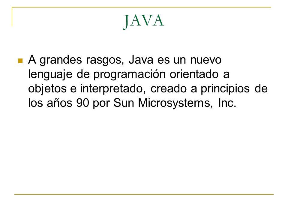 A grandes rasgos, Java es un nuevo lenguaje de programación orientado a objetos e interpretado, creado a principios de los años 90 por Sun Microsystem