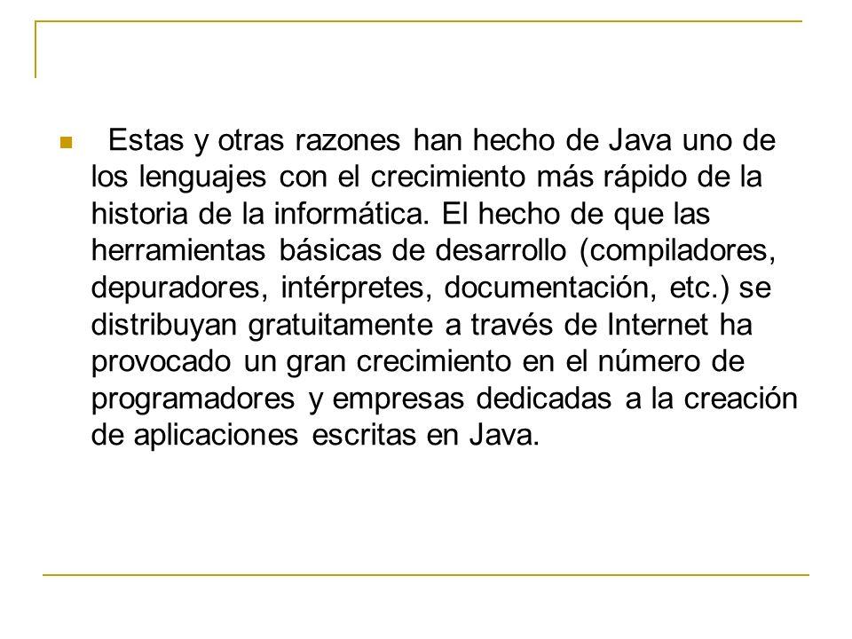 Estas y otras razones han hecho de Java uno de los lenguajes con el crecimiento más rápido de la historia de la informática. El hecho de que las herra
