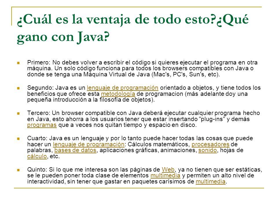 ¿Cuál es la ventaja de todo esto?¿Qué gano con Java? Primero: No debes volver a escribir el código si quieres ejecutar el programa en otra máquina. Un