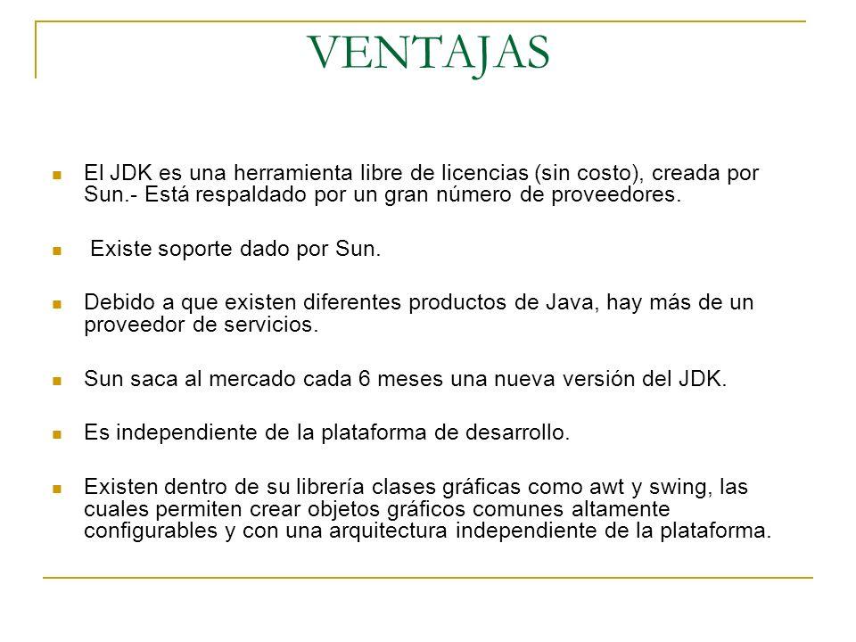 VENTAJAS El JDK es una herramienta libre de licencias (sin costo), creada por Sun.- Está respaldado por un gran número de proveedores. Existe soporte