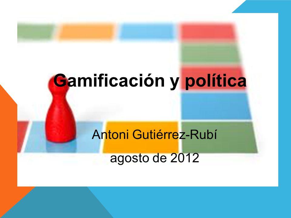 Gamificación y política Antoni Gutiérrez-Rubí agosto de 2012