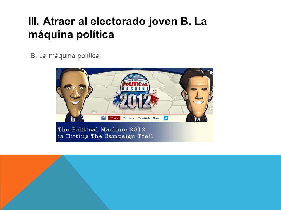 III. Atraer al electorado joven B. La máquina política B. La máquina política