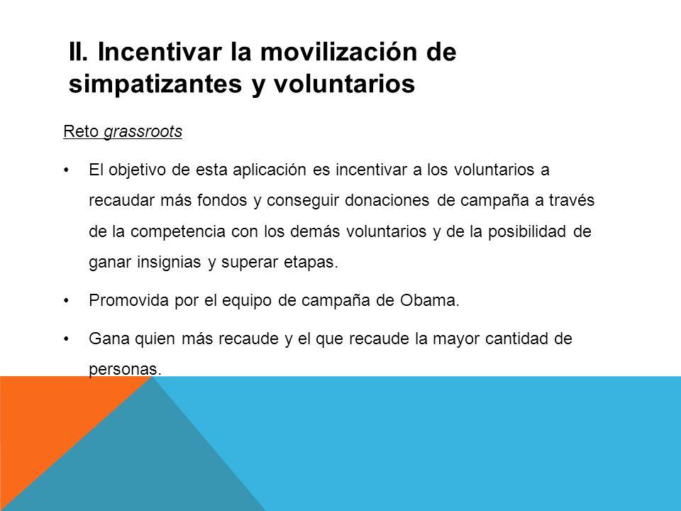 II. Incentivar la movilización de simpatizantes y voluntarios Reto grassroots El objetivo de esta aplicación es incentivar a los voluntarios a recauda