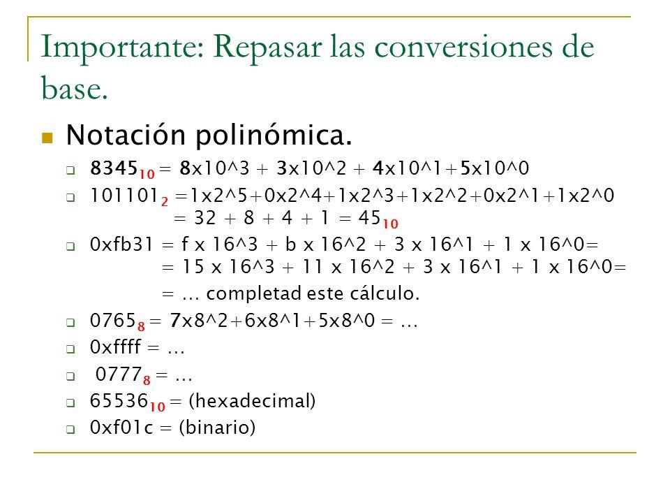 Importante: Repasar las conversiones de base. Notación polinómica. 8345 10 = 8x10^3 + 3x10^2 + 4x10^1+5x10^0 101101 2 =1x2^5+0x2^4+1x2^3+1x2^2+0x2^1+1