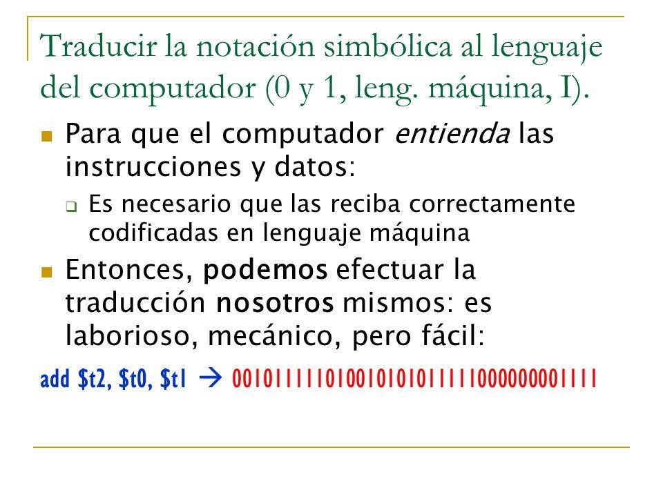 Traducir la notación simbólica al lenguaje del computador (0 y 1, leng. máquina, I). Para que el computador entienda las instrucciones y datos: Es nec