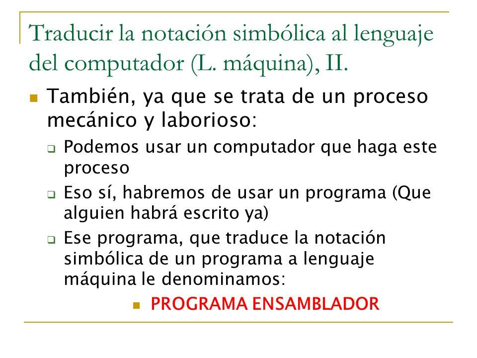 Traducir la notación simbólica al lenguaje del computador (L. máquina), II. También, ya que se trata de un proceso mecánico y laborioso: Podemos usar