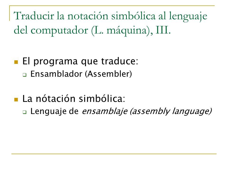 Traducir la notación simbólica al lenguaje del computador (L. máquina), III. El programa que traduce: Ensamblador (Assembler) La nótación simbólica: L