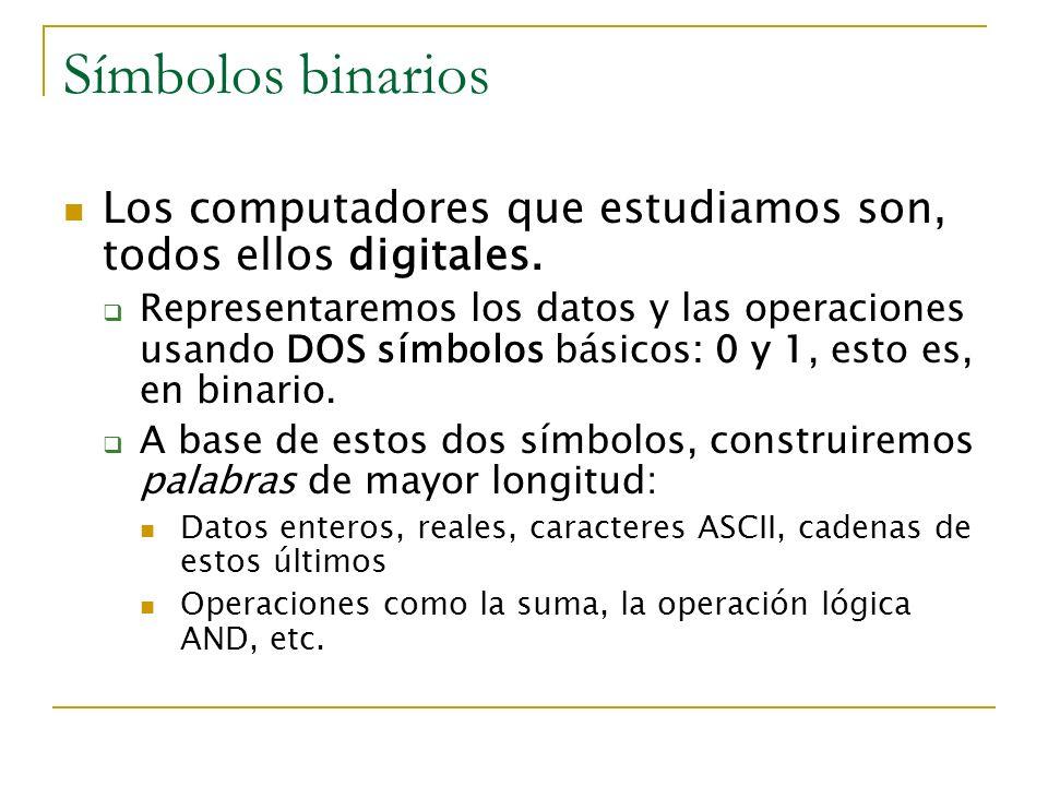 Símbolos binarios Los computadores que estudiamos son, todos ellos digitales. Representaremos los datos y las operaciones usando DOS símbolos básicos: