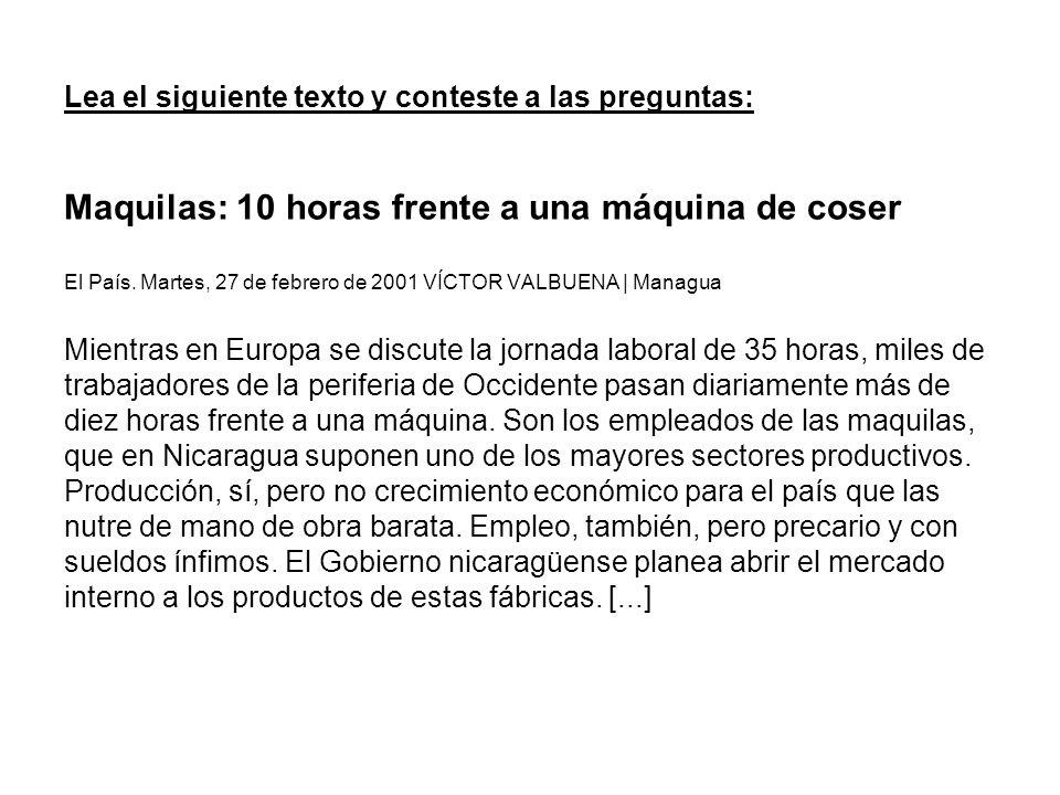 Lea el siguiente texto y conteste a las preguntas: Maquilas: 10 horas frente a una máquina de coser El País. Martes, 27 de febrero de 2001 VÍCTOR VALB