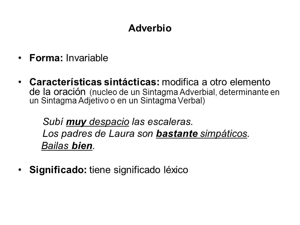 Adverbio Forma: Invariable Características sintácticas: modifica a otro elemento de la oración (nucleo de un Sintagma Adverbial, determinante en un Si