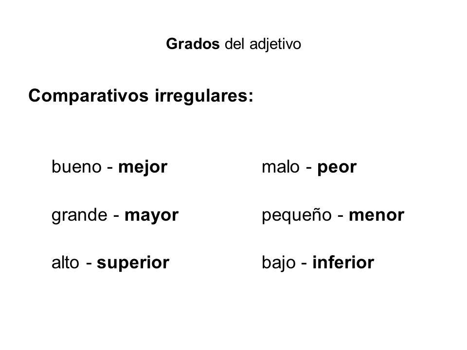 Grados del adjetivo Comparativos irregulares: bueno - mejor malo - peor grande - mayor pequeño - menor alto - superiorbajo - inferior